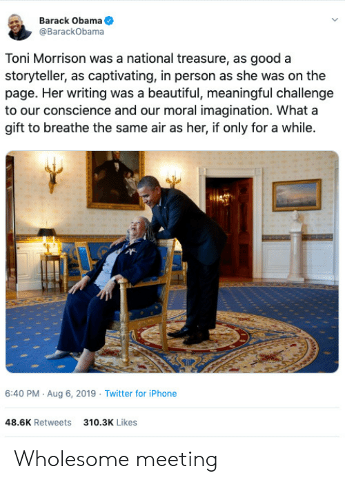 captivating: Barack Obama  @BarackObama  Toni Morrison was a national treasure, as good a  storyteller, as captivating, in person as she was on the  page. Her writing was a beautiful, meaningful challenge  to our conscience and our moral imagination. What a  gift to breathe the same air as her, if only for a while.  6:40 PM Aug 6, 2019 Twitter for iPhone  48.6K Retweets  310.3K Likes Wholesome meeting