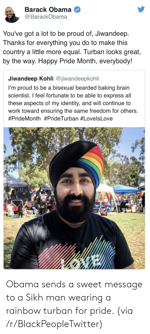 by the way: Barack Obama  @BarackObama  You've got a lot to be proud of, Jiwandeep  Thanks for everything you do to make this  country a little more equal. Turban looks great,  by the way. Happy Pride Month, everybody!  Jiwandeep Kohli @jiwandeepkohli  I'm proud to be a bisexual bearded baking brain  scientist. I feel fortunate to be able to express all  these aspects of my identity, and will continue to  work toward ensuring the same freedom for others.  Obama sends a sweet message to a Sikh man wearing a rainbow turban for pride. (via /r/BlackPeopleTwitter)