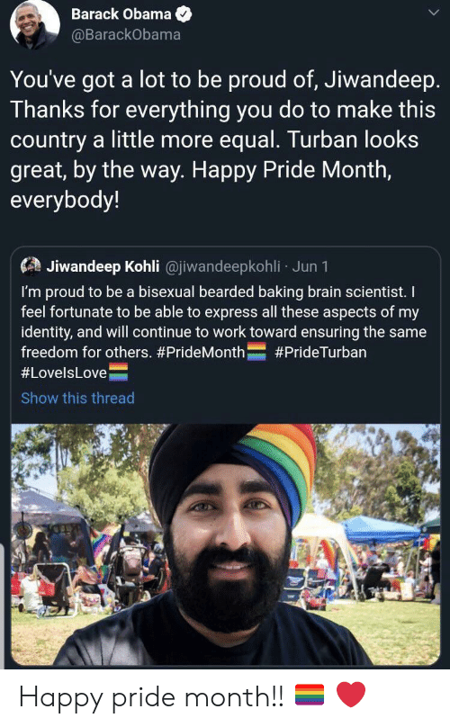Obama, Work, and Barack Obama: Barack Obama  @BarackObama  You've got  a lot to be proud of, Jiwandeep.  Thanks for everything you do to make this  country a little more equal. Turban looks  great, by the way. Happy Pride Month,  everybody!  Jiwandeep Kohli @jiwandeepkohli Jun 1  I'm proud to be a bisexual bearded baking brain scientist. I  feel fortunate to be able to express all these aspects of my  identity, and will continue to work toward ensuring the same  freedom for others. #PrideMonth  #PrideTurban  #LovelsLove  Show this thread Happy pride month!! 🏳️‍🌈 ❤️