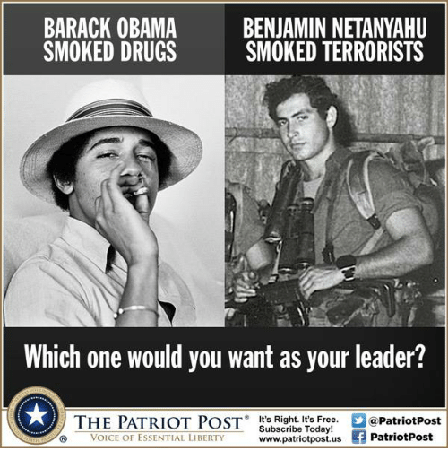 Memes, Patriotic, and Smoking: BARACK OBAMA  BENJAMIN NETANYAHU  SMOKED DRUGS  SMOKED TERRORISTS  Which one would you want as your leader?  THE PATRIOT POST  It's Right. It's Free.  2apatriotPost  Subscribe Today!  ® VOICE OF ESSENTIAL LIBERTY  www.patriotpost.us  Patriot Post