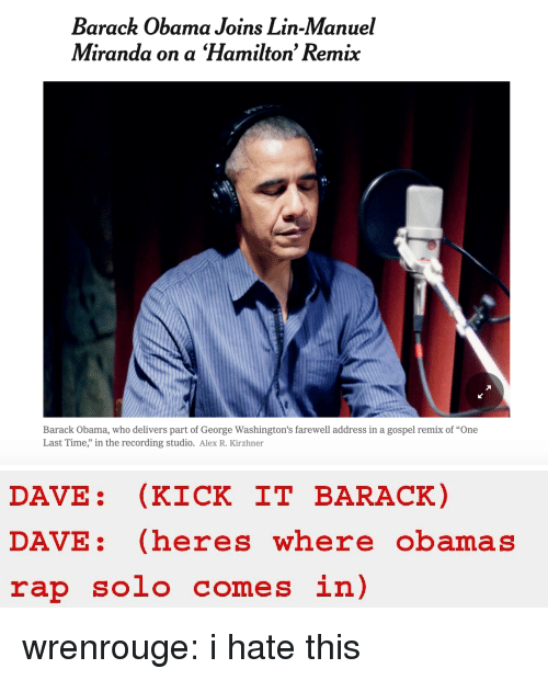 """Obama, Rap, and Target: Barack Obama Joins Lin-Manuel  Miranda on a Hamilton' Remix  Barack Obama, who delivers part of George Washington's farewell address in a gospel remix of """"One  Last Time,"""" in the recording studio. Alex R. Kirzhner   DAVE: (KICK IT BARACK)  DAVE: (heres where obamas  rap solo comes in) wrenrouge: i hate this"""