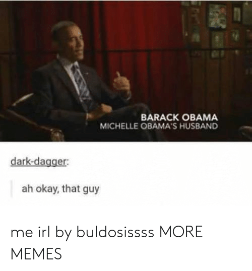 Dank, Memes, and Obama: BARACK OBAMA  MICHELLE OBAMA'S HUSBAND  dark-dagger:  ah okay, that guy me irl by buldosissss MORE MEMES