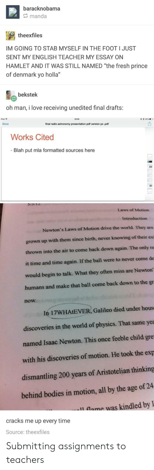 """Hamlet: baracknobama  manda  ? theexfiles  IM GOING TO STAB MYSELF IN THE FOOT I JUST  SENT MY ENGLISH TEACHER MY ESSAY ON  HAMLET AND IT WAS STILL NAMED """"the fresh prince  of denmark yo holla""""  bekstek  oh man, i love receiving unedited final drafts:  Pad Y  2350  Done  final radio astronomy presentation pdf version yo pdf  Works Cited  Blah put mla formatted sources here  Laws of Motion  Introduction  Newton's Laws of Motion drive the world. They are  grown up with them since birth, never knowing of their exi  thrown into the air to come back down again. The only re  it time and time again. If the ball were to never come do  would begin to talk. What they often miss are Newton  humans and make that ball come back down to the gr  now.  In 17WHAtEVER, Galileo died under hous  discoveries in the world of physics. That same yea  named Isaac Newton. This once feeble child gre  with his discoveries of motion. He took the exp  dismantling 200 years of Aristotelian thinking  behind bodies in motion, all by the age of 24  l lame was kindled byI  cracks me up every time  Source: theexfiles Submitting assignments to teachers"""