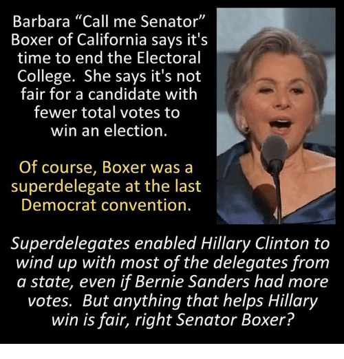 """Its Not Fair: Barbara """"Call me Senator""""  Boxer of California says it's  time to end the Electoral  College. She says it's not  fair for a candidate with  fewer total votes to  win an election.  Of course, Boxer was a  superdelegate at the last  Democrat convention.  Superdelegates enabled Hillary Clinton to  wind up with most of the delegates from  a state, even if Bernie Sanders had more  votes. But anything that helps Hillary  win is fair, right Senator Boxer?"""