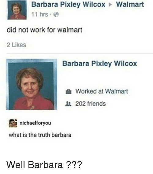 Friends, Walmart, and Work: Barbara Pixley Wilcox  Walmart  11 hrs  did not work for walmart  2 Likes  Barbara Pixley Wilcox  Worked at Walmart  202 friends  nichaelforyo  what is the truth barbara Well Barbara ???