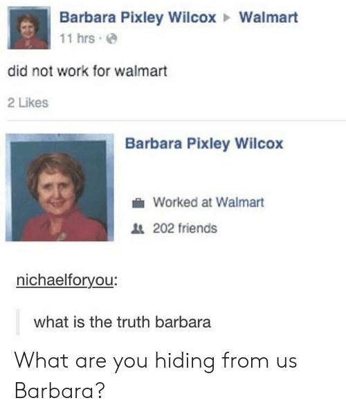 Friends, Walmart, and Work: Barbara Pixley WilcoxWalmart  11 hrs  did not work for walmart  2 Likes  Barbara Pixley Wilcox  Worked at Walmart  202 friends  nichaelforyou:  what is the truth barbara What are you hiding from us Barbara?