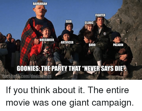 """Goonie: BARBARIAN  FIGHTER  SEER  CLERIC  BUCCANEER  ARTIFICER  BARD  PALADIN  GOONIES THE PARTY THAT """"NEVER SAYS DIER If you think about it. The entire movie was one giant campaign."""