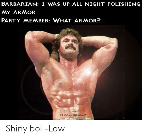Party, fb.com, and DnD: BARBARIAN: I WAS UP ALL NIGHT POLISHING  MY ARMOR  PARTY MEMBER: WHAT ARMOR?...  FB.COM/ONDMEMES Shiny boi  -Law