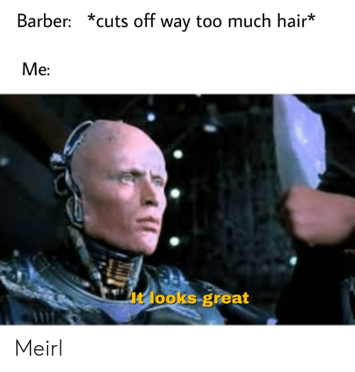 Barber: Barber: *cuts off way too much hair*  Me:  It looks great Meirl