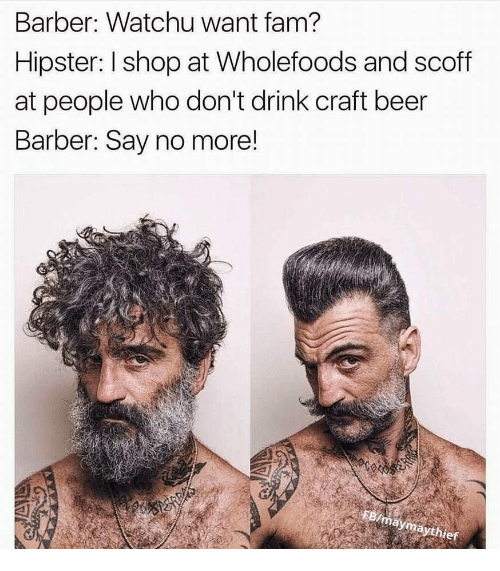 Barber Say No More: Barber: Watchu want fam?  Hipster: I shop at Wholefoods and scoff  at people who don't drink craft beer  Barber: Say no more!  mayma  ythief
