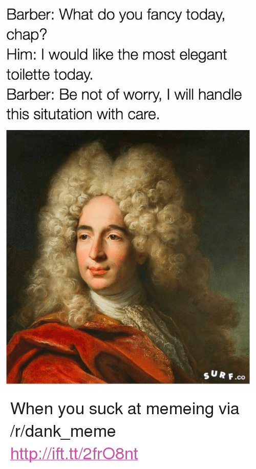 """you fancy: Barber: What do you fancy today,  chap?  Him: I would like the most elegant  toilette today.  Barber: Be not of worry, I will handle  this situtation with care  sUR F.co <p>When you suck at memeing via /r/dank_meme <a href=""""http://ift.tt/2frO8nt"""">http://ift.tt/2frO8nt</a></p>"""