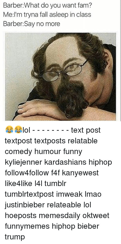 Lol Texts: Barber What do you want fam?  Me I'm tryna fall asleep in class  Barber: Say no more 😂😂lol - - - - - - - - text post textpost textposts relatable comedy humour funny kyliejenner kardashians hiphop follow4follow f4f kanyewest like4like l4l tumblr tumblrtextpost imweak lmao justinbieber relateable lol hoeposts memesdaily oktweet funnymemes hiphop bieber trump