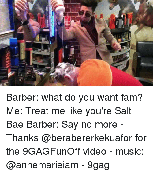 Barber Say No More: Barber: what do you want fam? Me: Treat me like you're Salt Bae Barber: Say no more - Thanks @berabererkekuafor for the 9GAGFunOff video - music: @annemarieiam - 9gag