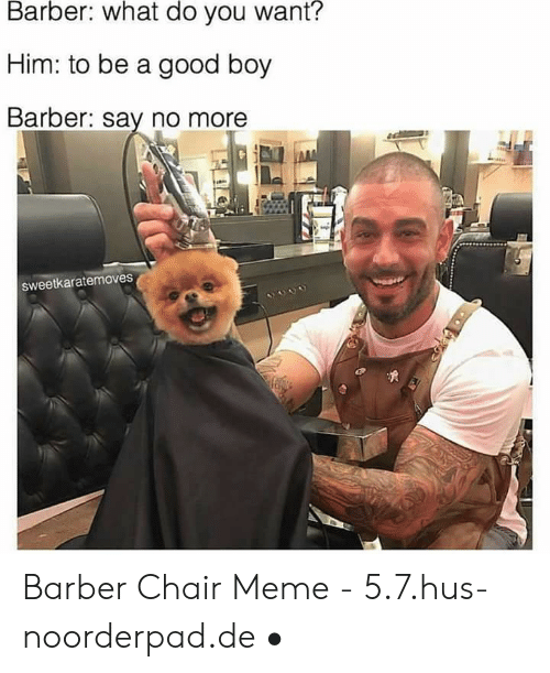 Barber Chair: Barber: what do you want?  Him: to be a good boy  Barber: say no more  Sweetkaratermoves