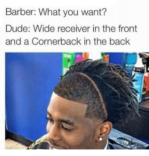 Barber What You Want: Barber: What you want?  Dude: Wide receiver in the front  and a Cornerback in the back  EARBI