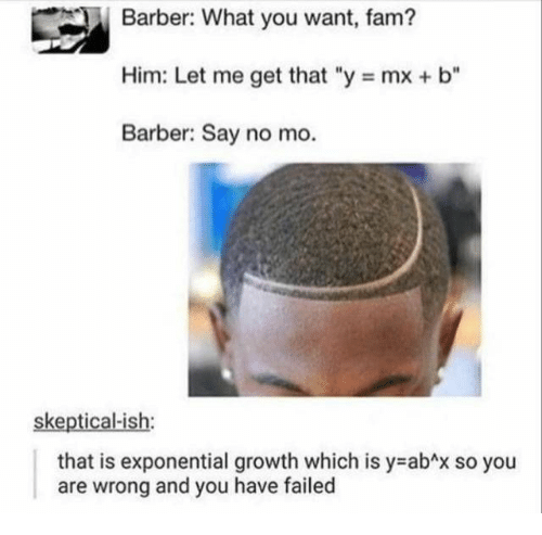 "You Have Failed: Barber: What you want, fam?  Him: Let me get that ""y mx + b""  Barber: Say no mo.  skeptical-ish:  that is exponential growth which is y abAx so you  and you have failed  are  wrong"