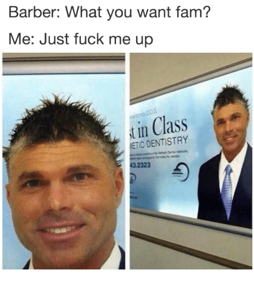 Barber What You Want: Barber: What you want fam?  Me: Just fuck me up  t in Class  ETIC DENTISTRY  3 2323