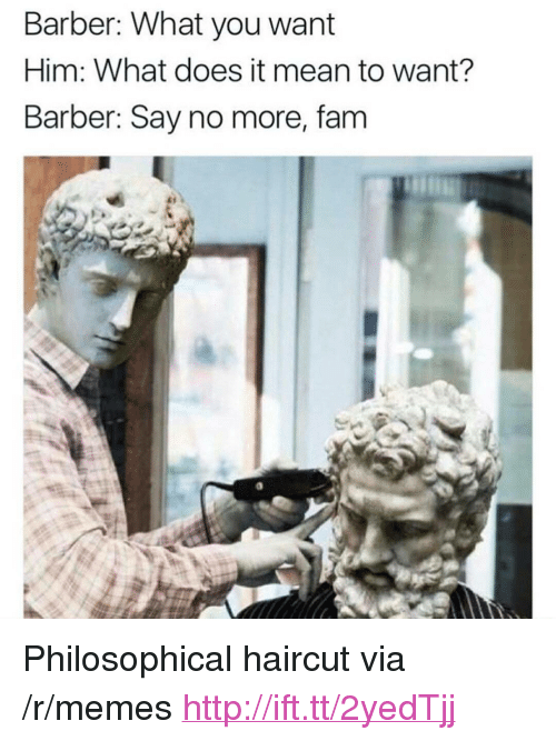 """Barber What You Want: Barber: What you want  Him: What does it mean to want?  Barber: Say no more, fam <p>Philosophical haircut via /r/memes <a href=""""http://ift.tt/2yedTjj"""">http://ift.tt/2yedTjj</a></p>"""