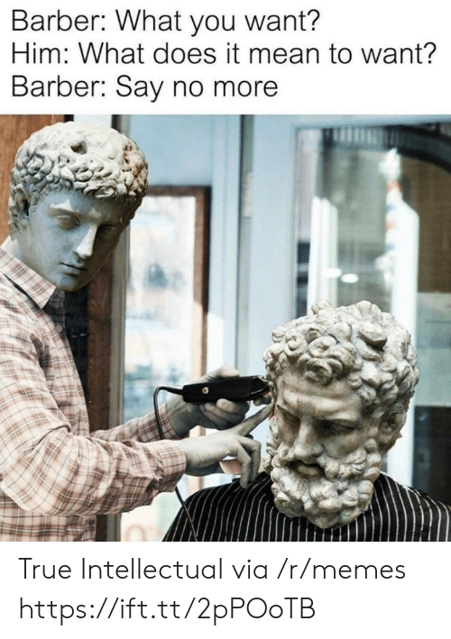 Barber Say No More: Barber: What you want?  Him: What does it mean to want?  Barber: Say no more True Intellectual via /r/memes https://ift.tt/2pPOoTB