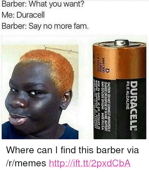 """Barber What You Want: Barber: What you want?  Me: Duracell  Barber: Say no more fam.  880  8 <p>Where can I find this barber via /r/memes <a href=""""http://ift.tt/2pxdCbA"""">http://ift.tt/2pxdCbA</a></p>"""