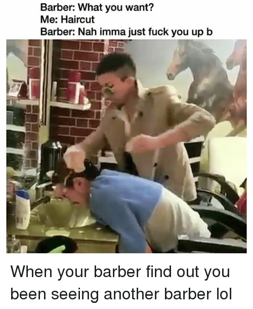 Barber What You Want: Barber: What you want?  Me: Haircut  Barber: Nah imma just fuck you up b When your barber find out you been seeing another barber lol