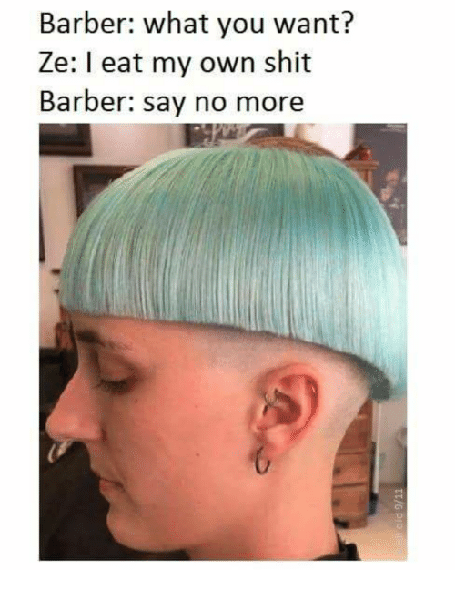 Barber What You Want: Barber: what you want?  Ze: I eat my own shit  Barber: say no more  ch
