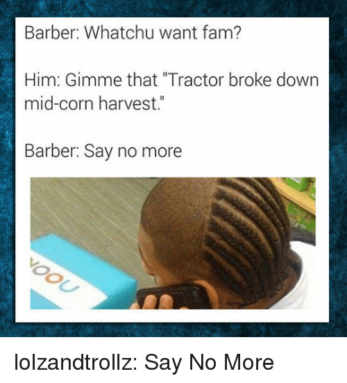 "Barber Say No More: Barber: Whatchu want fam?  Him: Gimme that ""Tractor broke down  mid-corn harvest.""  Barber: Say no more lolzandtrollz:  Say No More"