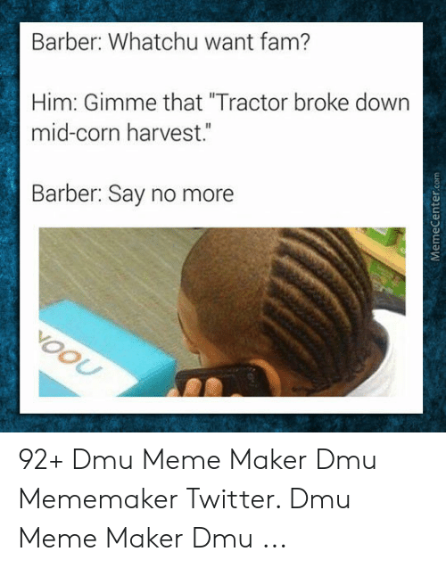 "dmu: Barber: Whatchu want fam?  Him: Gimme that ""Tractor broke down  mid-corn harvest.""  Barber: Say no more 92+ Dmu Meme Maker Dmu Mememaker Twitter. Dmu Meme Maker Dmu ..."
