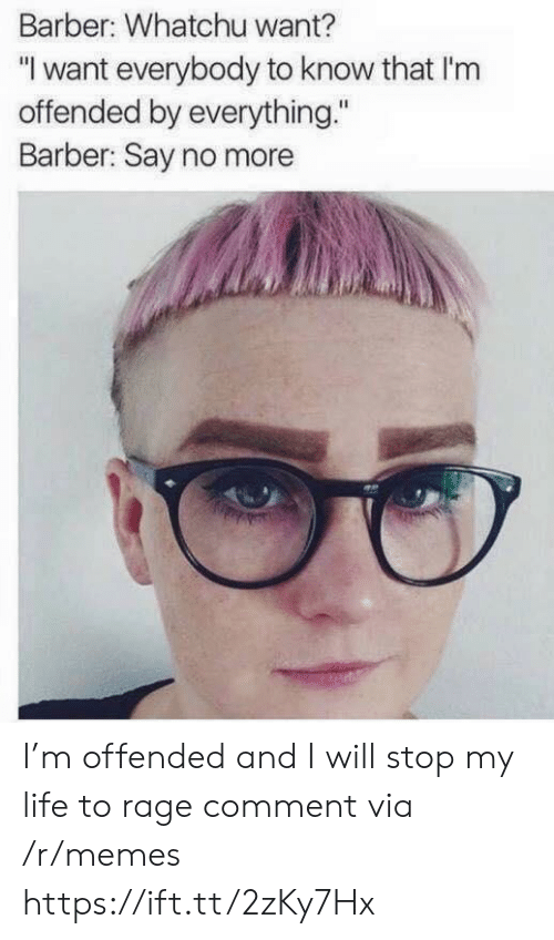 "Barber Say No More: Barber: Whatchu want?  ""I want everybody to know that I'nm  offended by everything.""  Barber: Say no more I'm offended and I will stop my life to rage comment via /r/memes https://ift.tt/2zKy7Hx"