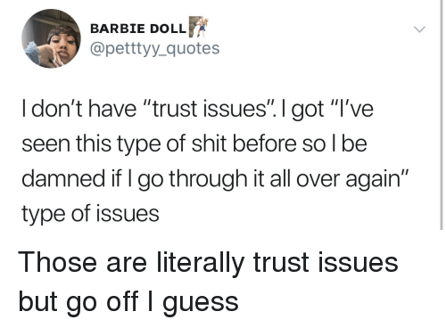 """Barbie, Shit, and Guess: BARBIE DOLLF  @petttyy_quotes  I don't have """"trust issues"""". I got """"T've  seen this type of shit before so l be  damned if I go through it all over again""""  type of issues Those are literally trust issues but go off I guess"""
