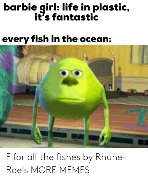 Barbie: barbie girl: life in plastic,  it's fantastic  every fish in the ocean: F for all the fishes by Rhune-Roels MORE MEMES