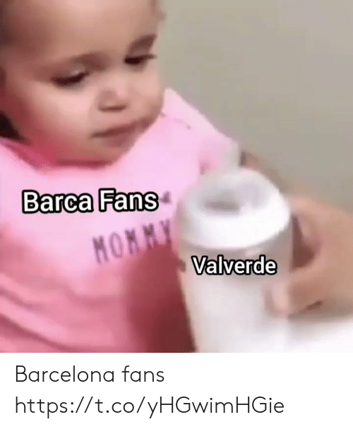 Barcelona, Memes, and Barca: Barca Fans  MOMMY  Valverde Barcelona fans https://t.co/yHGwimHGie