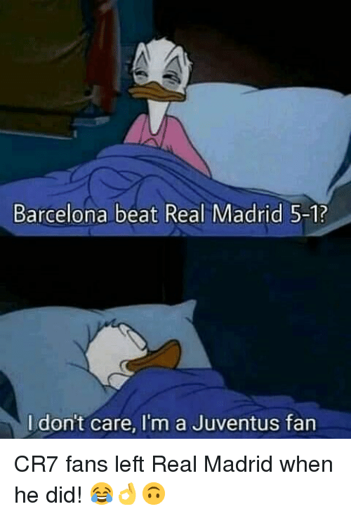 cr7: Barcelona beat Real Madrid 5-1?  I dont care, I'm a Juventus fan CR7 fans left Real Madrid when he did! 😂👌🙃