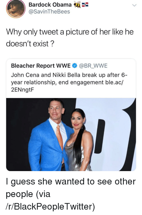 see-other-people: Bardock Obama  @SavinTheBees  Why only tweet a picture of her like he  doesn't exist?  Bleacher Report WWE @BR WWE  John Cena and Nikki Bella break up after 6  year relationship, end engagement ble.ac/  2ENngtF <p>I guess she wanted to see other people (via /r/BlackPeopleTwitter)</p>