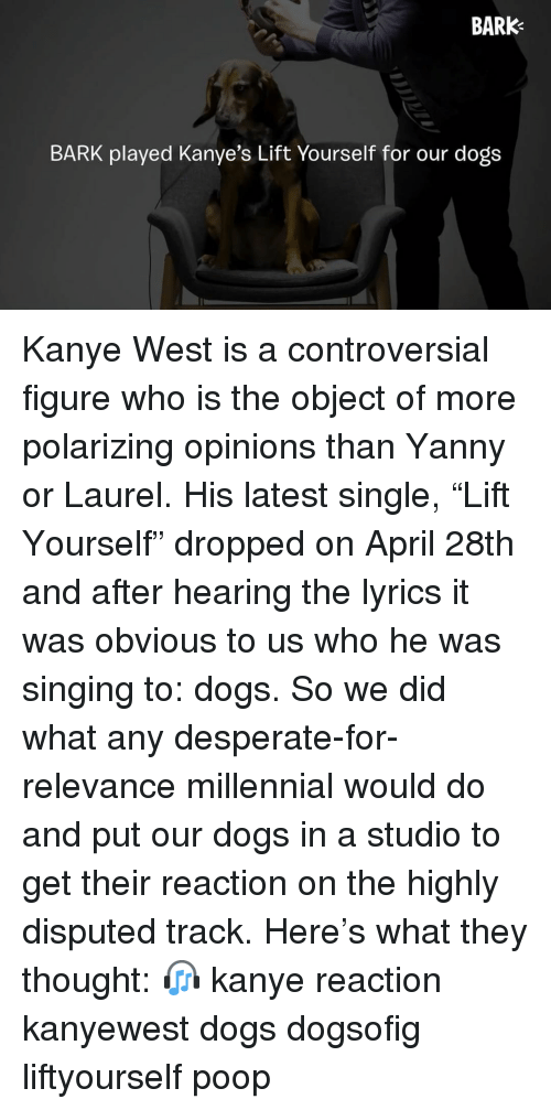 "Desperate, Dogs, and Kanye: BARK  BARK played Kanye's Lift Yourself for our dogs Kanye West is a controversial figure who is the object of more polarizing opinions than Yanny or Laurel. His latest single, ""Lift Yourself"" dropped on April 28th and after hearing the lyrics it was obvious to us who he was singing to: dogs. So we did what any desperate-for-relevance millennial would do and put our dogs in a studio to get their reaction on the highly disputed track. Here's what they thought: 🎧 kanye reaction kanyewest dogs dogsofig liftyourself poop"