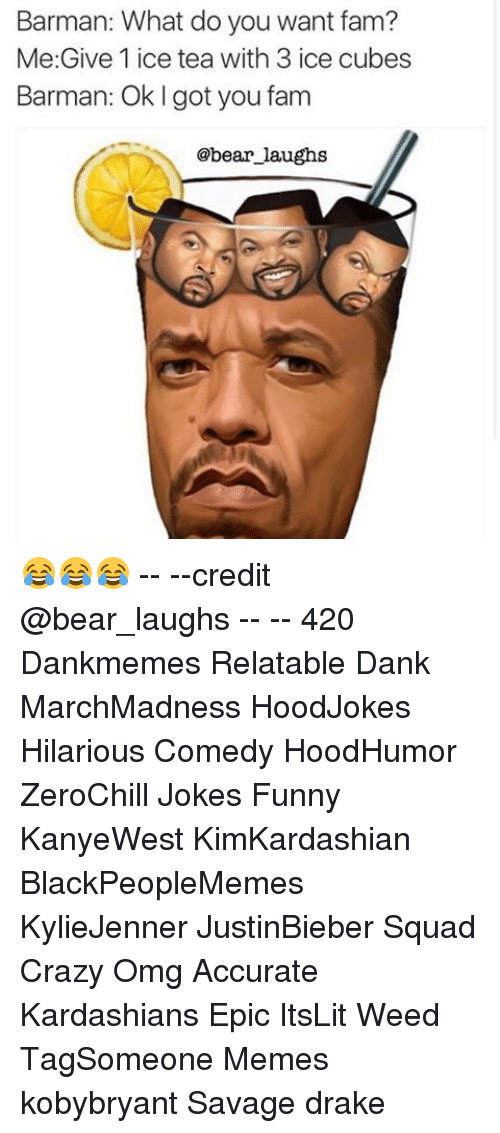 barman: Barman: What do you want fam?  Me Give 1 ice tea with 3 ice cubes  Barman:  Ok l got you fam  @bear laughs 😂😂😂 -- --credit @bear_laughs -- -- 420 Dankmemes Relatable Dank MarchMadness HoodJokes Hilarious Comedy HoodHumor ZeroChill Jokes Funny KanyeWest KimKardashian BlackPeopleMemes KylieJenner JustinBieber Squad Crazy Omg Accurate Kardashians Epic ItsLit Weed TagSomeone Memes kobybryant Savage drake