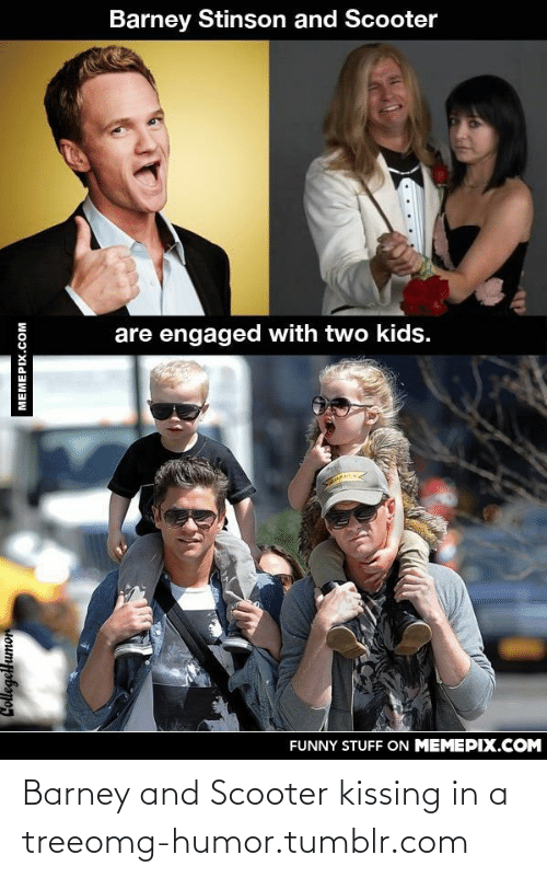 Two Kids: Barney Stinson and Scooter  are engaged with two kids.  FUNNY STUFF ON MEMEPIX.COM  Collegellumor  MEMEPIX.COM Barney and Scooter kissing in a treeomg-humor.tumblr.com