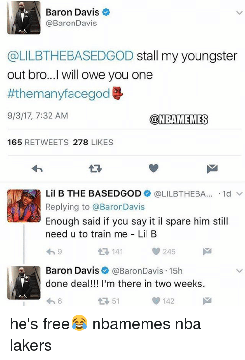 ims: Baron Davis  @BaronDavis  @LILBTHEBASEDGOD stall my youngster  out bro...I will owe you one  #themanyfacegod  9/3/17, 7:32 AM  @NBAMEMES  165 RETWEETS 278 LIKES  13  Lil B THE BASEDGOD+ @LILBTHEBA...-1d ﹀  Replying to @BaronDavis  Enough said if you say it il spare him still  need u to train me Lil B  わ9  141  245  Baron Davis @BaronDavis.15h  done deal!!! I'm there in two weeks  わ6  51  142 he's free😂 nbamemes nba lakers
