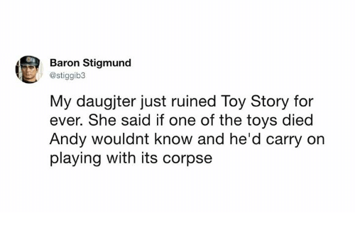 baron: Baron Stigmund  @stiggib3  My daugjter just ruined Toy Story for  ever. She said if one of the toys died  Andy wouldnt know and he'd carry on  playing with its corpse