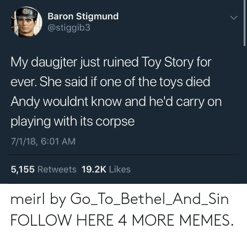 baron: Baron Stigmund  @stiggib3  My daugjter just ruined Toy Story for  ever. She said if one of the toys died  Andy wouldnt know and he'd carry on  playing with its corpse  7/1/18, 6:01 AM  5,155 Retweets 19.2K Likes meirl by Go_To_Bethel_And_Sin FOLLOW HERE 4 MORE MEMES.