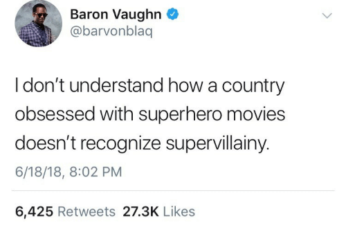 baron: Baron Vaughn  @barvonblaq  I don't understand how a country  obsessed with superhero movies  doesn't recognize supervillainy.  6/18/18, 8:02 PM  6,425 Retweets 27.3K Likes