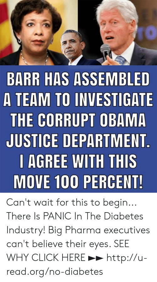 Click, Memes, and Obama: BARR HAS ASSEMBLED  A TEAM TO INVESTIGATE  THE CORRUPT OBAMA  JUSTICE DEPARTMENT  l AGREE WITH THIS  MOVE 100 PERCENT Can't wait for this to begin...  There Is PANIC In The Diabetes Industry! Big Pharma executives can't believe their eyes. SEE WHY CLICK HERE ►► http://u-read.org/no-diabetes