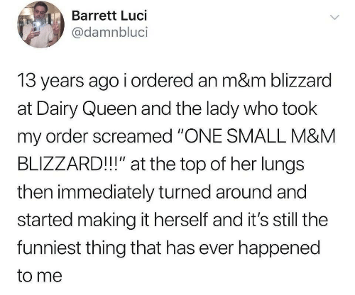"dairy: Barrett Luci  @damnbluci  13 years ago i ordered an m&m blizzard  at Dairy Queen and the lady who took  my order screamed ""ONE SMALL M&M  BLIZZARD!!"" at the top of her lungs  then immediately turned around and  started making it herself and it's still the  funniest thing that has ever happened  to me"