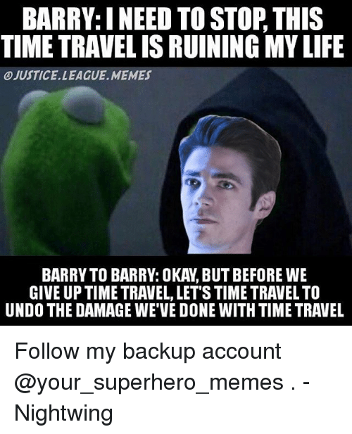 Superhero Memes: BARRY: INEED TO STOP THIS  TIME TRAVELISRUINING MYLIFE  OJUSTICE LEAGUE MEMES  GIVE UP TIME TRAVEL, LET STIME TRAVEL TO  UNDO THE DAMAGE WE VE DONE WITH TIME TRAVEL Follow my backup account @your_superhero_memes . -Nightwing