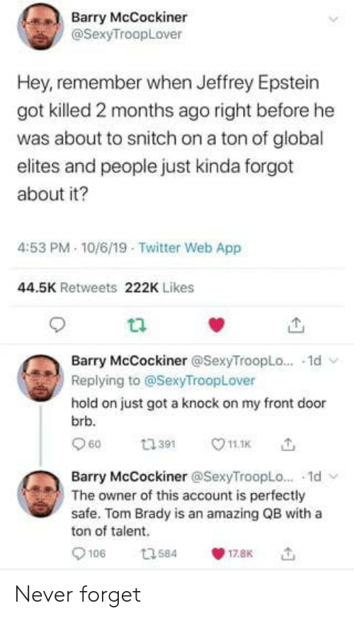 Front Door: Barry McCockiner  @SexyTroopLover  Hey, remember when Jeffrey Epstein  got killed 2 months ago right before he  was about to snitch on a ton of global  elites and people just kinda forgot  about it?  4:53 PM 10/6/19 Twitter Web App  44.5K Retweets 222K Likes  Barry McCockiner @SexyTroopLo... 1d  Replying to @SexyTroopLover  hold on just got a knock on my front door  brb.  60  11.1K  ti391  Barry McCockiner @SexyTroopLo... 1d  The owner of this account is perfectly  safe. Tom Brady is an amazing QB with a  ton of talent  106  t3584  17.8K Never forget