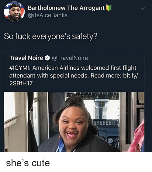 American Airlines: Bartholomew The Arrogant  @itsAiceBanks  So fuck everyone's safety?  Travel Noire @TravelNoire  #ICYMI: American Airlines welcomed first flight  attendant with special needs. Read more: bit.ly/  2SBfH17 she's cute