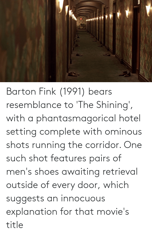 Outside Of: Barton Fink (1991) bears resemblance to 'The Shining', with a phantasmagorical hotel setting complete with ominous shots running the corridor. One such shot features pairs of men's shoes awaiting retrieval outside of every door, which suggests an innocuous explanation for that movie's title