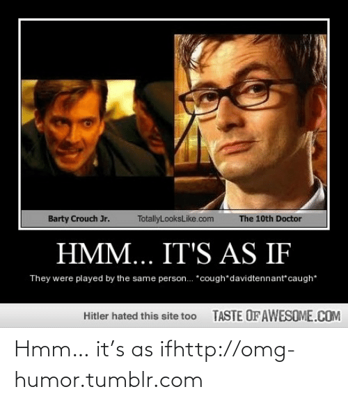 Doctor, Omg, and Tumblr: Barty Crouch Jr.  TotallyLooksLike.com  The 10th Doctor  HMM... IT'S AS IF  They were played by the same person. *cough*davidtennant caugh*  TASTE OF AWESOME.COM  Hitler hated this site too Hmm… it's as ifhttp://omg-humor.tumblr.com