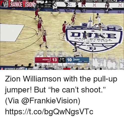 """Memes, Vision, and 🤖: BAS  3:39  22 1Q  MCGILL  BONUS FOULS:2  O @FRANKIEVISION@FRANKIEVISION  VISION  COM Zion Williamson with the pull-up jumper! But """"he can't shoot.""""   (Via @FrankieVision)  https://t.co/bgQwNgsVTc"""