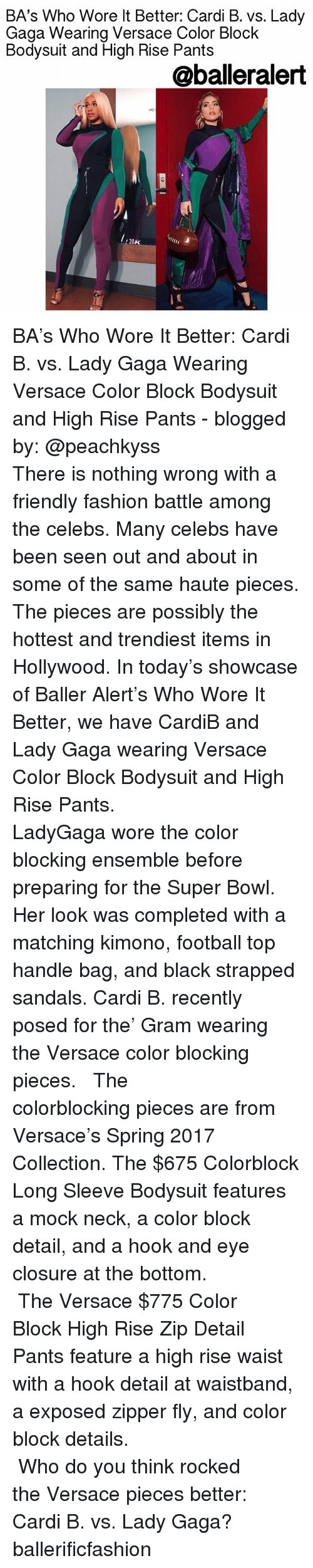 Versace: BA's Who Wore lt Better: Cardi B. vs. Lady  Gaga Wearina Versace Color Block  Bodysuit and High Rise Pants  @balleralert  20K BA's Who Wore It Better: Cardi B. vs. Lady Gaga Wearing Versace Color Block Bodysuit and High Rise Pants - blogged by: @peachkyss ⠀⠀⠀⠀⠀⠀⠀⠀⠀ ⠀⠀⠀⠀⠀⠀⠀⠀⠀ There is nothing wrong with a friendly fashion battle among the celebs. Many celebs have been seen out and about in some of the same haute pieces. The pieces are possibly the hottest and trendiest items in Hollywood. In today's showcase of Baller Alert's Who Wore It Better, we have CardiB and Lady Gaga wearing Versace Color Block Bodysuit and High Rise Pants. ⠀⠀⠀⠀⠀⠀⠀⠀⠀ ⠀⠀⠀⠀⠀⠀⠀⠀⠀ LadyGaga wore the color blocking ensemble before preparing for the Super Bowl. Her look was completed with a matching kimono, football top handle bag, and black strapped sandals. Cardi B. recently posed for the' Gram wearing the Versace color blocking pieces. ⠀⠀⠀⠀⠀⠀⠀⠀⠀ ⠀⠀⠀⠀⠀⠀⠀⠀⠀ The colorblocking pieces are from Versace's Spring 2017 Collection. The $675 Colorblock Long Sleeve Bodysuit features a mock neck, a color block detail, and a hook and eye closure at the bottom. ⠀⠀⠀⠀⠀⠀⠀⠀⠀ ⠀⠀⠀⠀⠀⠀⠀⠀⠀ The Versace $775 Color Block High Rise Zip Detail Pants feature a high rise waist with a hook detail at waistband, a exposed zipper fly, and color block details. ⠀⠀⠀⠀⠀⠀⠀⠀⠀ ⠀⠀⠀⠀⠀⠀⠀⠀⠀ ⠀⠀⠀⠀⠀⠀⠀⠀⠀ ⠀⠀⠀⠀⠀⠀⠀⠀⠀ Who do you think rocked the Versace pieces better: Cardi B. vs. Lady Gaga? ballerificfashion
